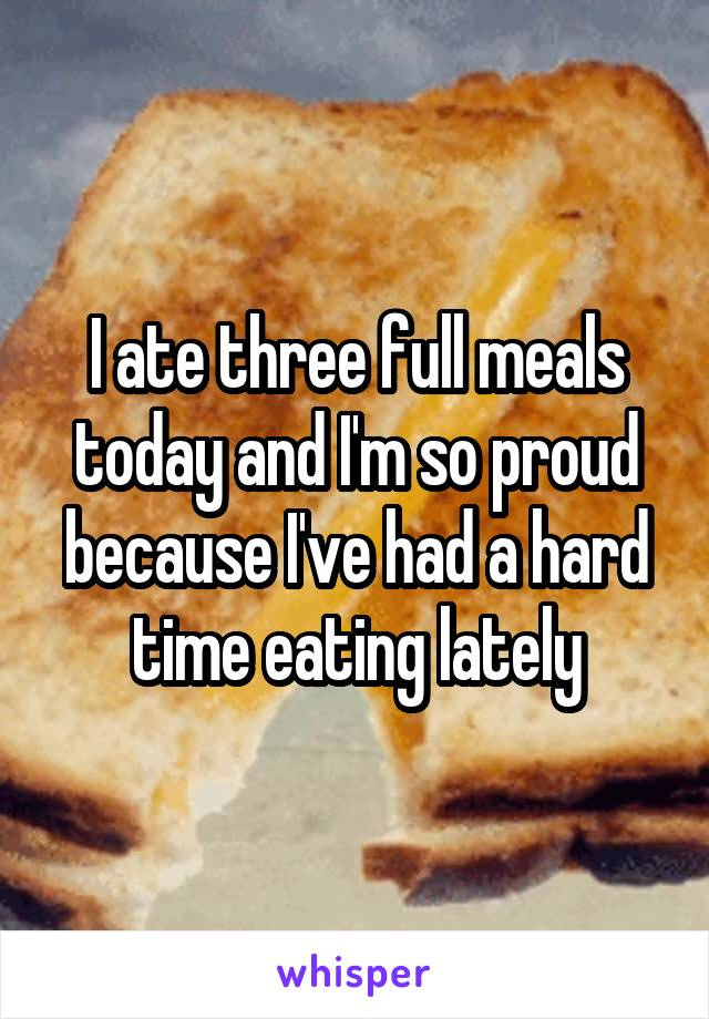 I ate three full meals today and I'm so proud because I've had a hard time eating lately