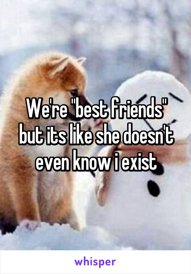 """We're """"best friends"""" but its like she doesn't even know i exist"""