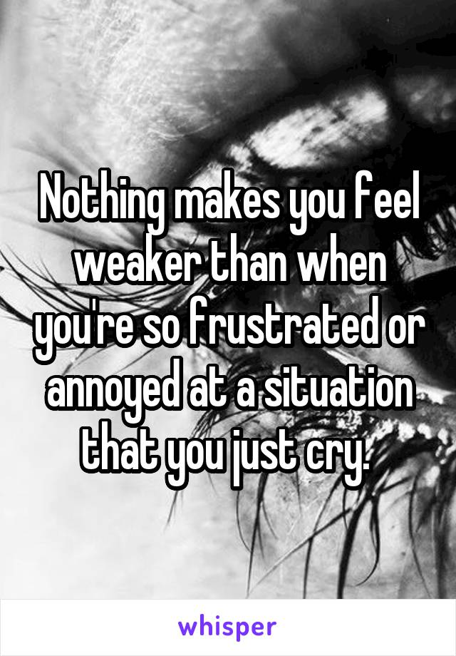 Nothing makes you feel weaker than when you're so frustrated or annoyed at a situation that you just cry.