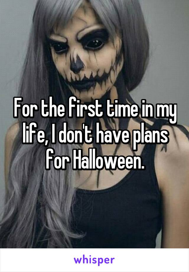 For the first time in my life, I don't have plans for Halloween.