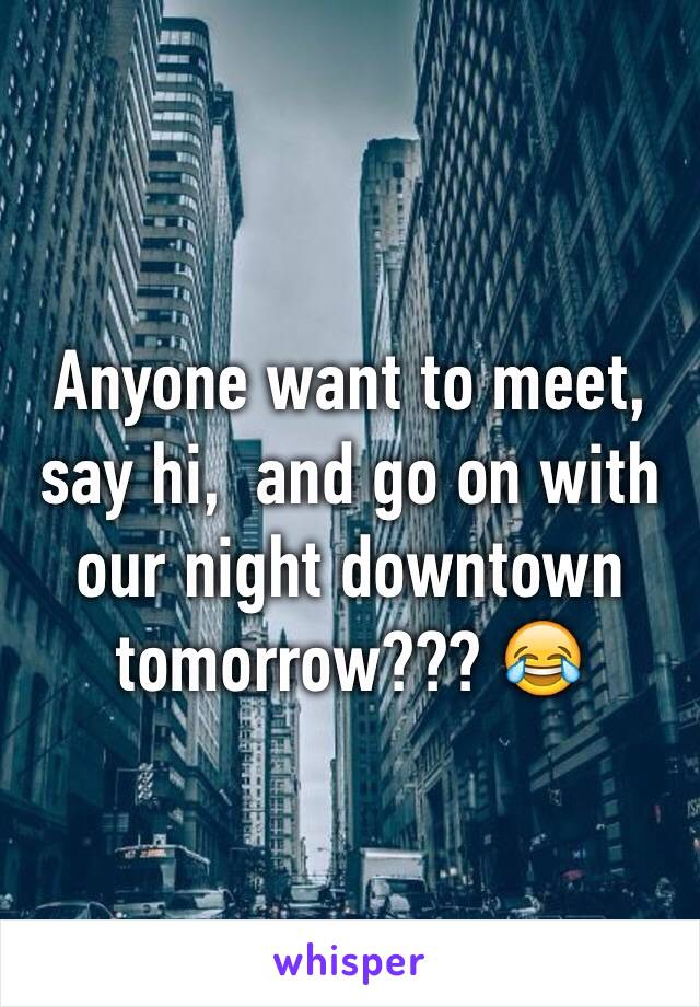 Anyone want to meet, say hi,  and go on with our night downtown tomorrow??? 😂
