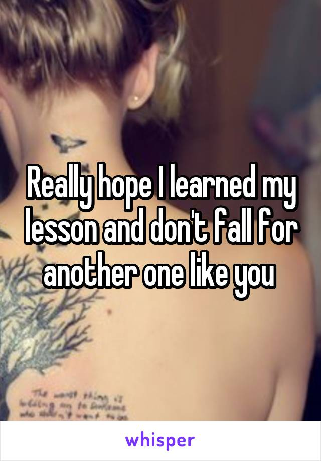 Really hope I learned my lesson and don't fall for another one like you
