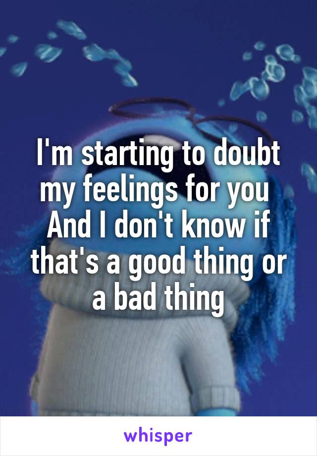 I'm starting to doubt my feelings for you  And I don't know if that's a good thing or a bad thing