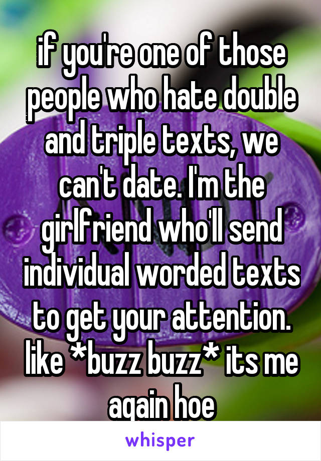if you're one of those people who hate double and triple texts, we can't date. I'm the girlfriend who'll send individual worded texts to get your attention. like *buzz buzz* its me again hoe