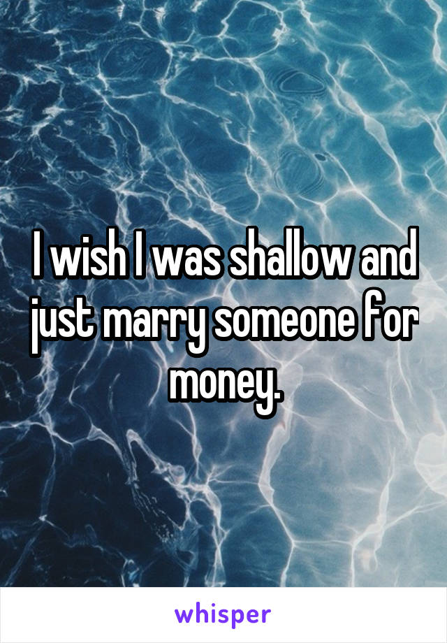 I wish I was shallow and just marry someone for money.