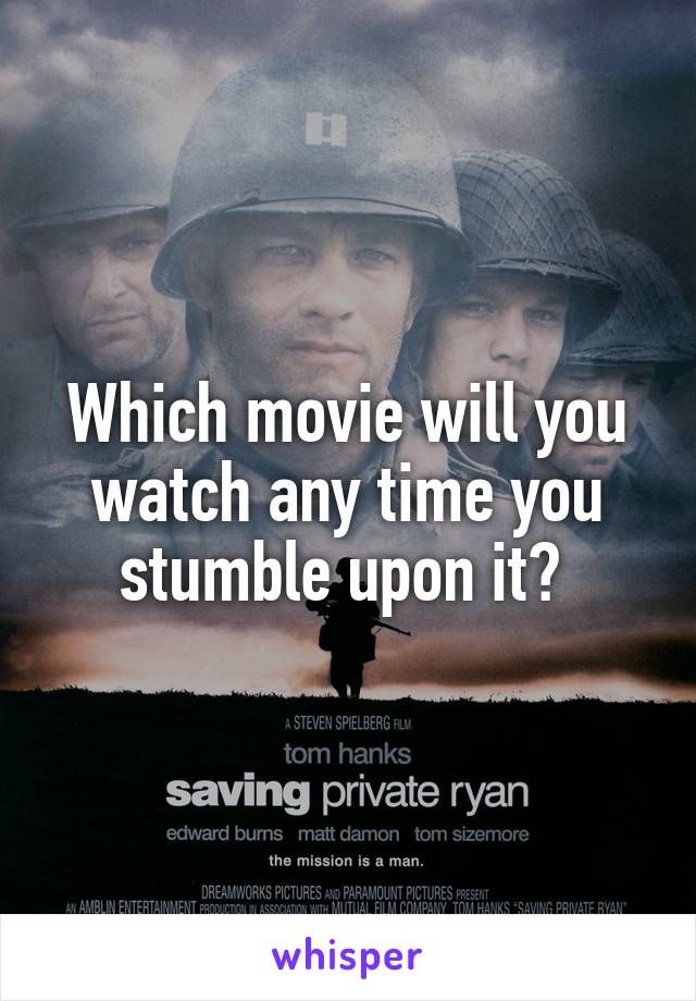 Which movie will you watch any time you stumble upon it?