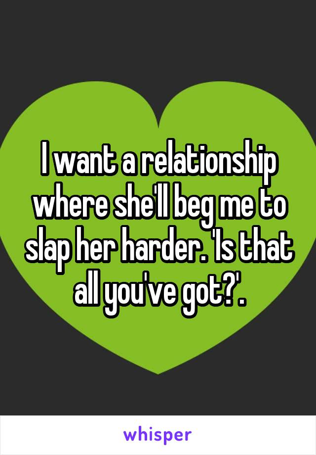 I want a relationship where she'll beg me to slap her harder. 'Is that all you've got?'.