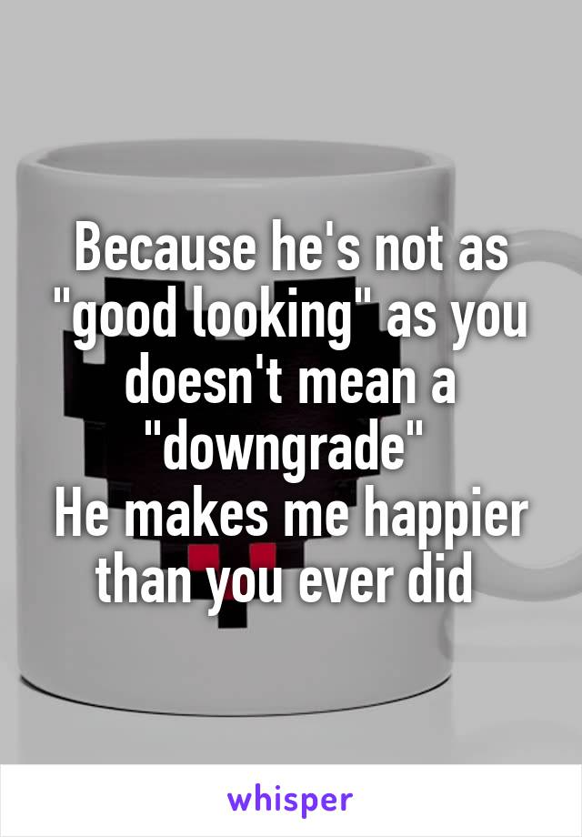 """Because he's not as """"good looking"""" as you doesn't mean a """"downgrade""""  He makes me happier than you ever did"""