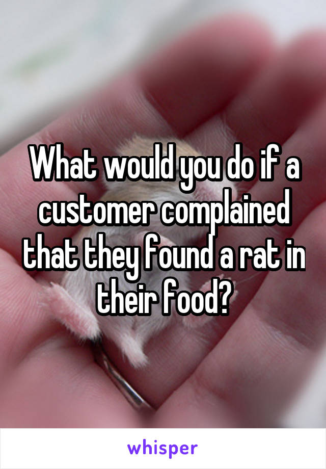 What would you do if a customer complained that they found a rat in their food?