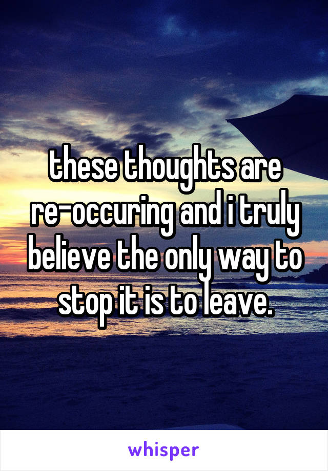 these thoughts are re-occuring and i truly believe the only way to stop it is to leave.