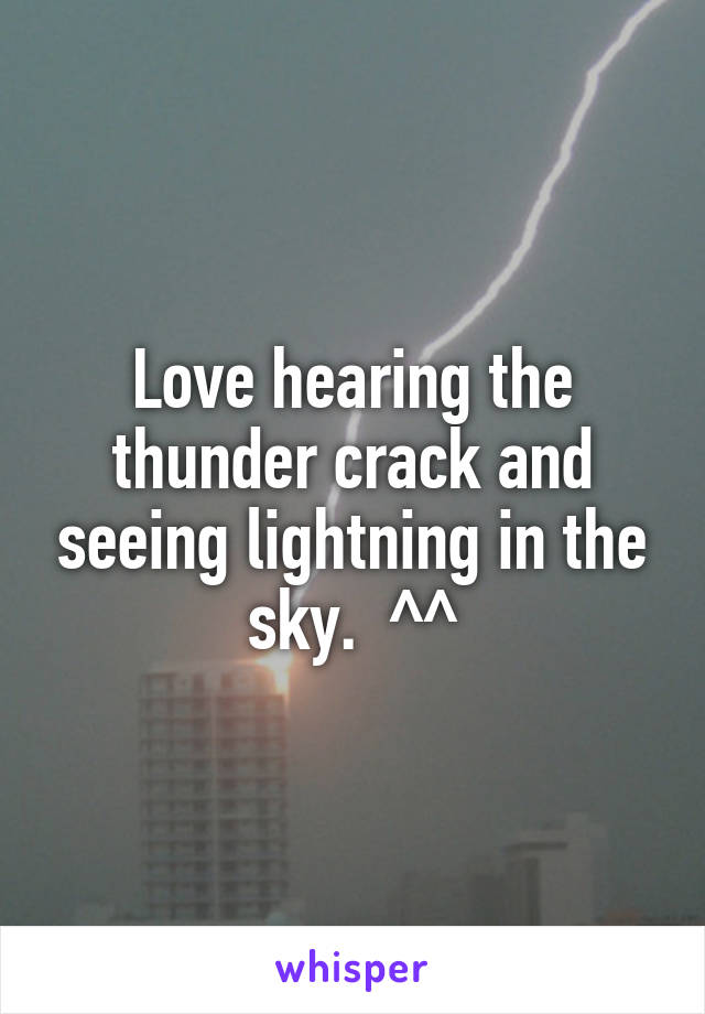 Love hearing the thunder crack and seeing lightning in the sky.  ^^