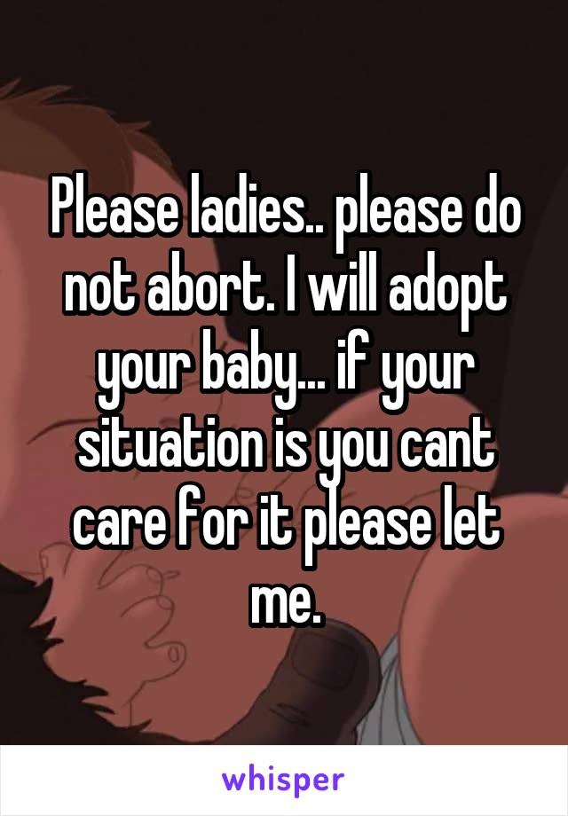 Please ladies.. please do not abort. I will adopt your baby... if your situation is you cant care for it please let me.