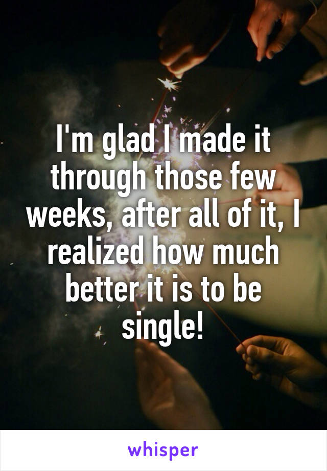 I'm glad I made it through those few weeks, after all of it, I realized how much better it is to be single!