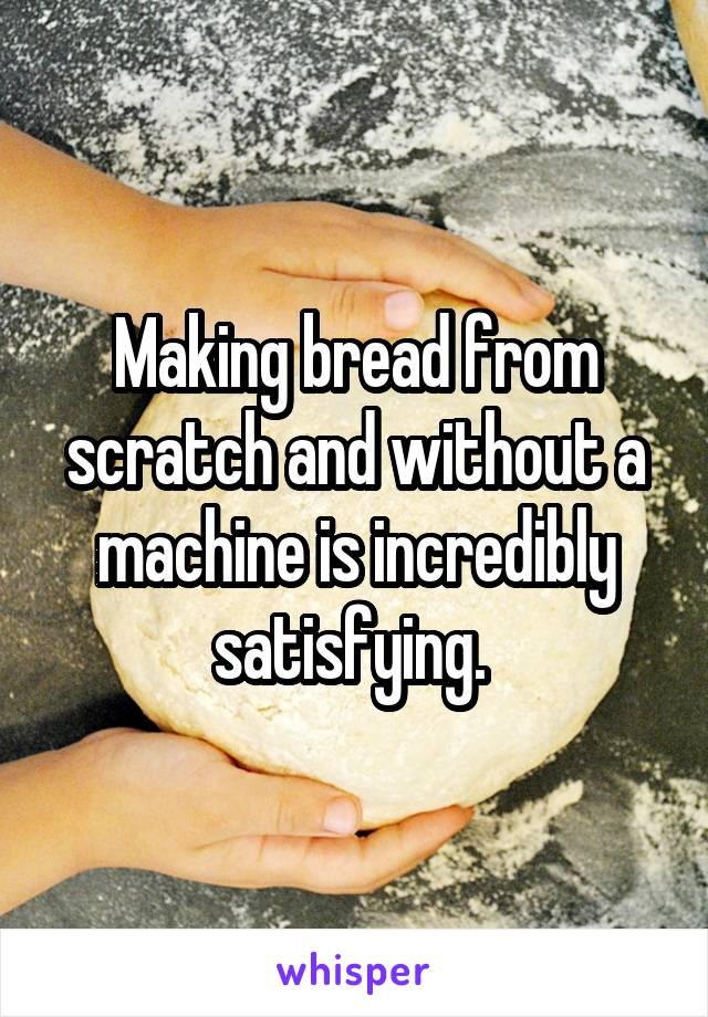 Making bread from scratch and without a machine is incredibly satisfying.