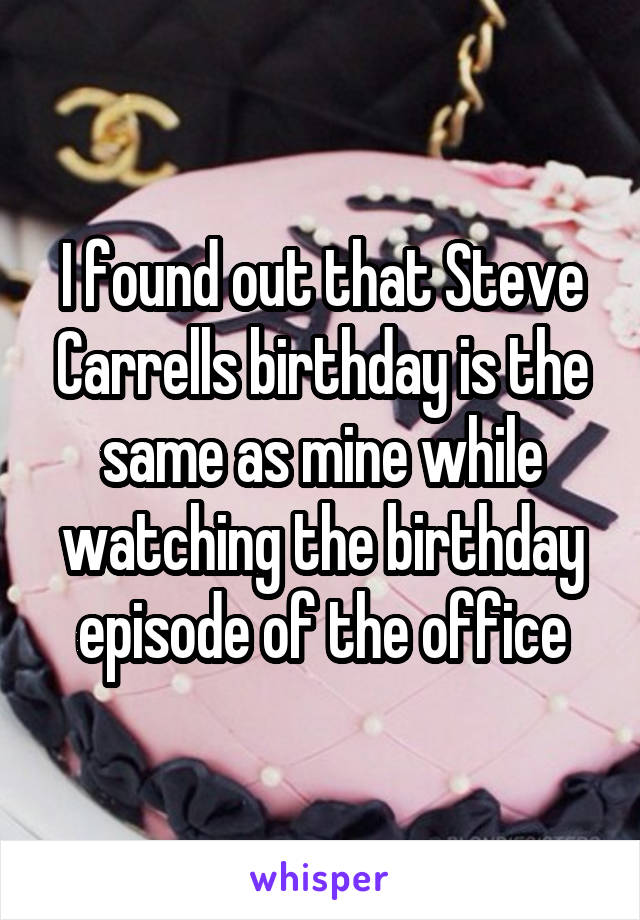 I found out that Steve Carrells birthday is the same as mine while watching the birthday episode of the office