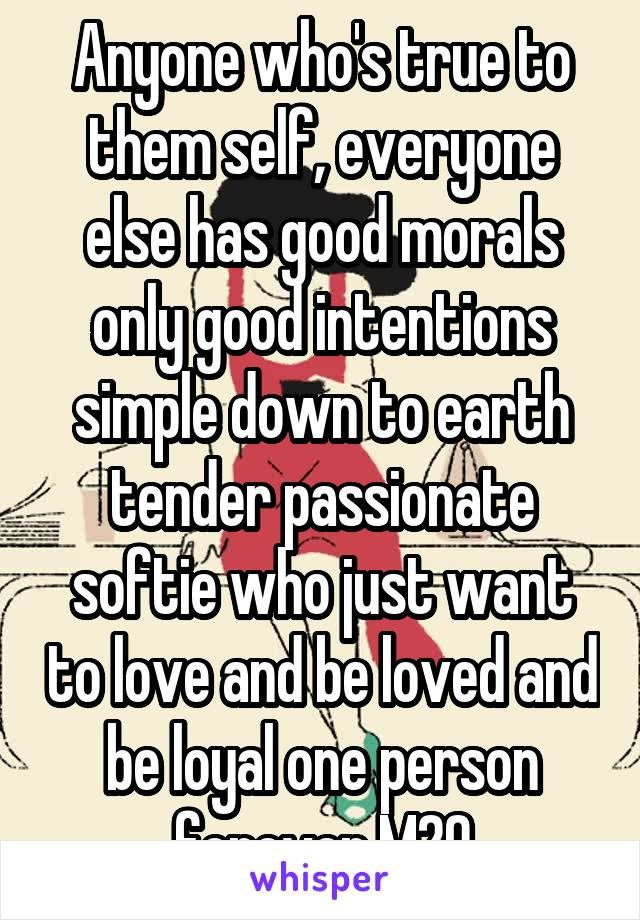 Anyone who's true to them self, everyone else has good morals only good intentions simple down to earth tender passionate softie who just want to love and be loved and be loyal one person forever M20
