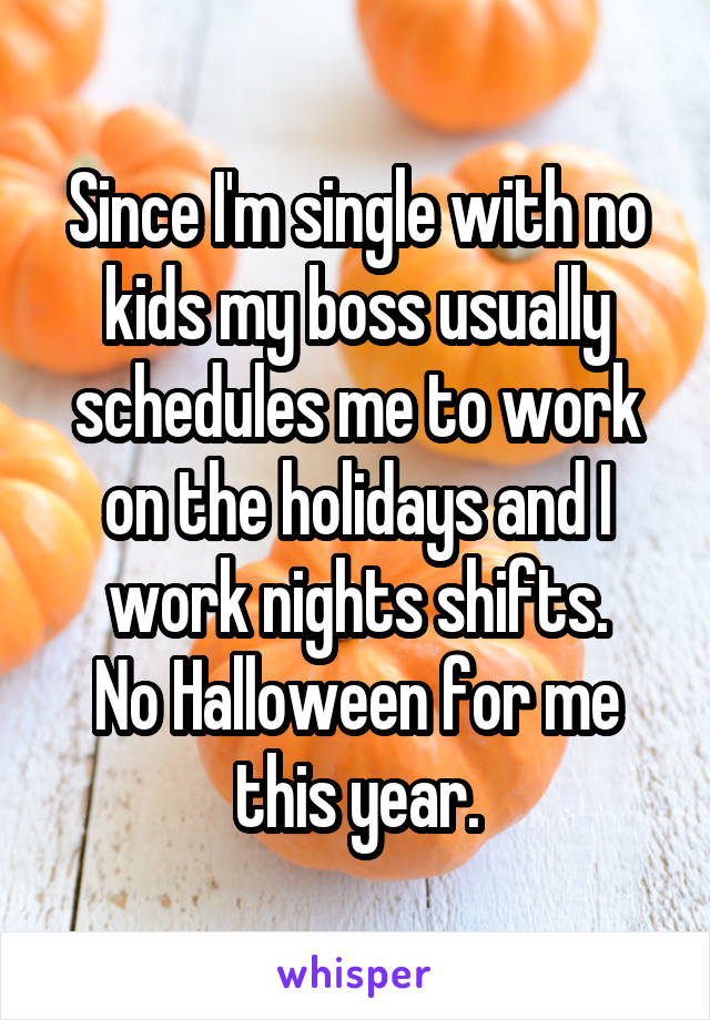 Since I'm single with no kids my boss usually schedules me to work on the holidays and I work nights shifts. No Halloween for me this year.