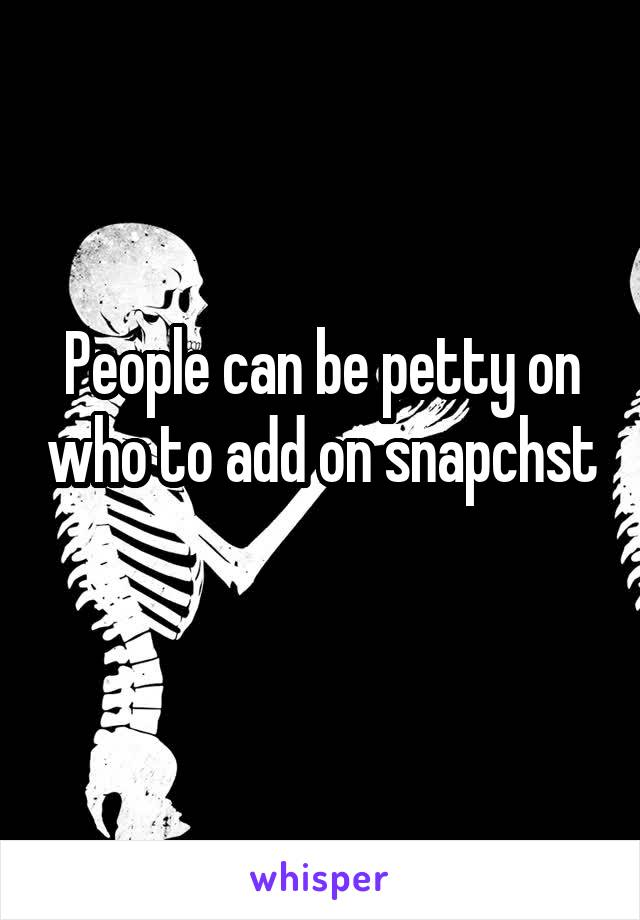 People can be petty on who to add on snapchst