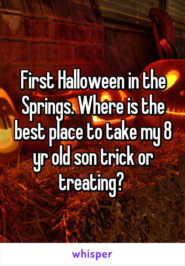 First Halloween in the Springs. Where is the best place to take my 8 yr old son trick or treating?