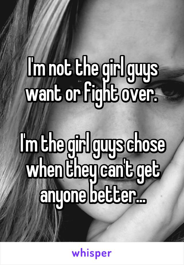 I'm not the girl guys want or fight over.   I'm the girl guys chose when they can't get anyone better...