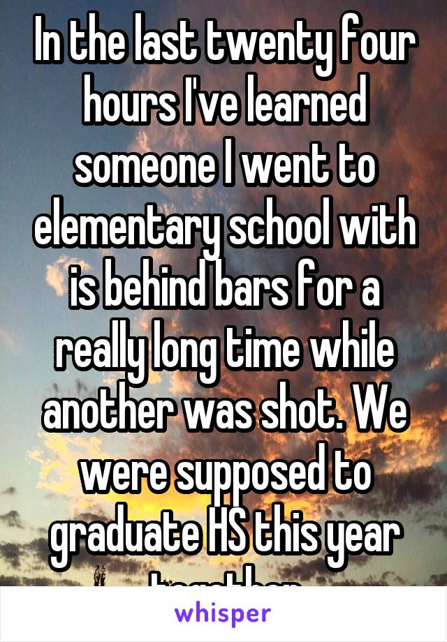 In the last twenty four hours I've learned someone I went to elementary school with is behind bars for a really long time while another was shot. We were supposed to graduate HS this year together