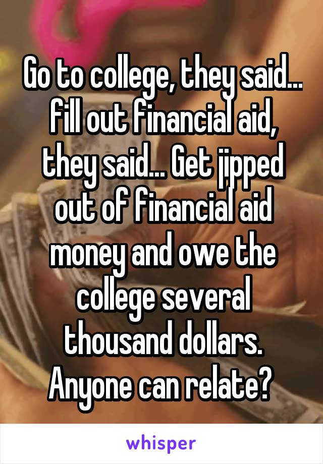 Go to college, they said... fill out financial aid, they said... Get jipped out of financial aid money and owe the college several thousand dollars. Anyone can relate?