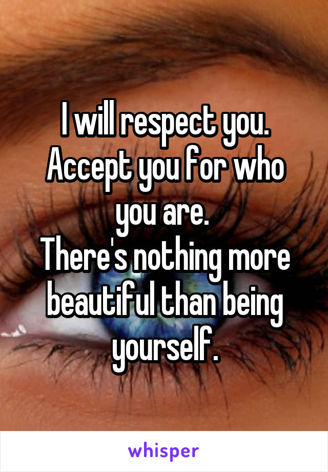 I will respect you. Accept you for who you are.  There's nothing more beautiful than being yourself.