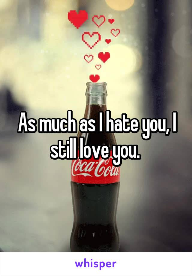As much as I hate you, I still love you.