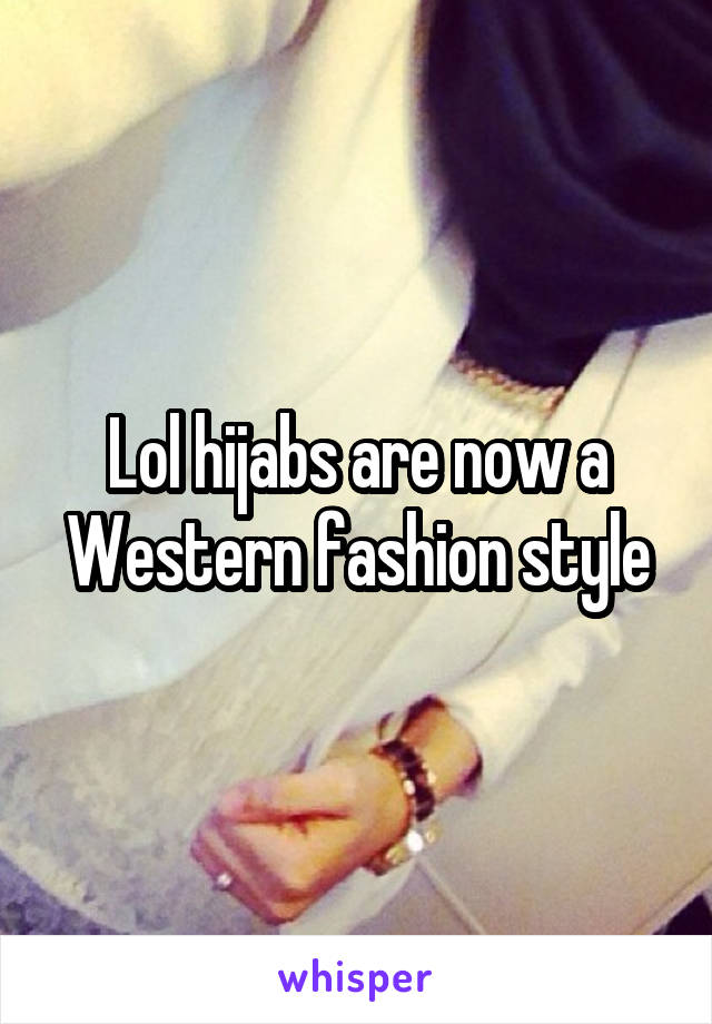 Lol hijabs are now a Western fashion style