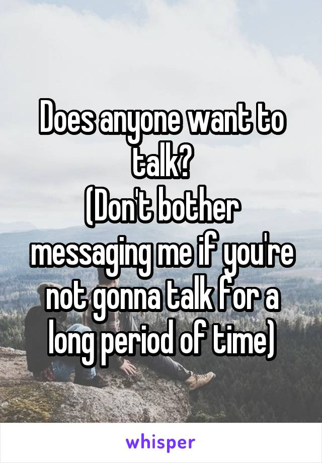 Does anyone want to talk? (Don't bother messaging me if you're not gonna talk for a long period of time)