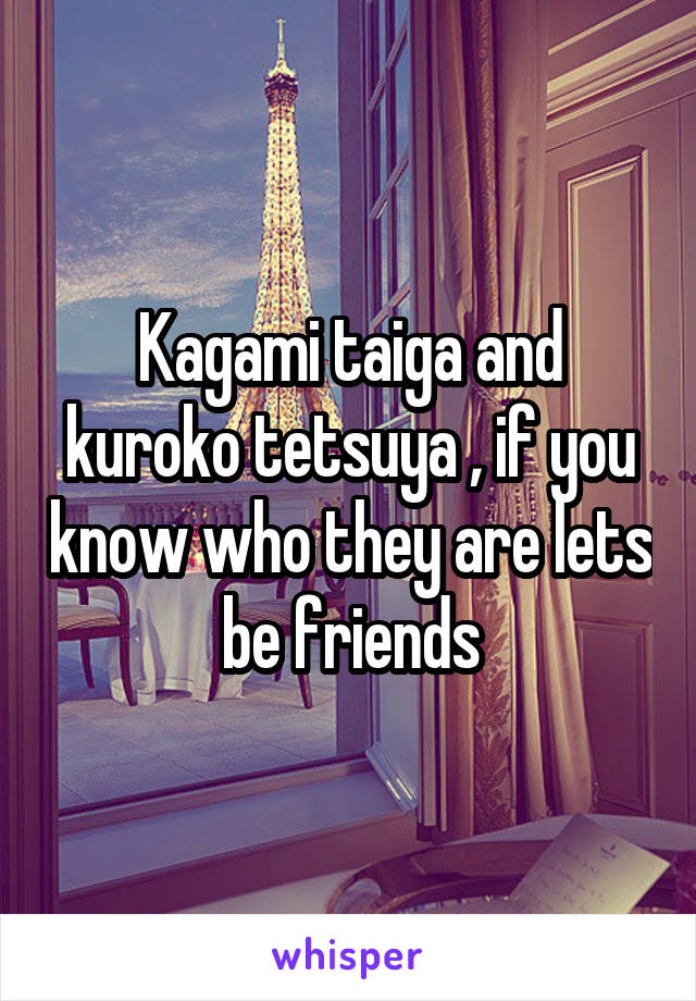 Kagami taiga and kuroko tetsuya , if you know who they are lets be friends