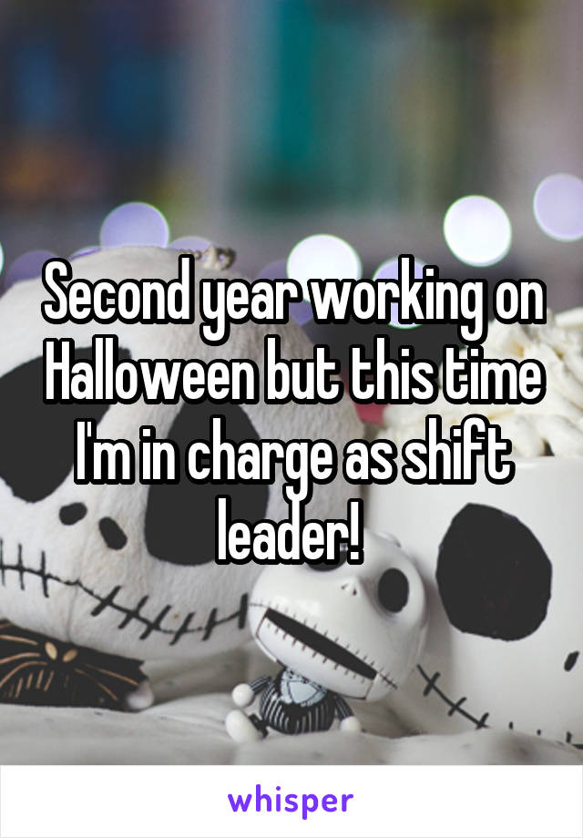 Second year working on Halloween but this time I'm in charge as shift leader!