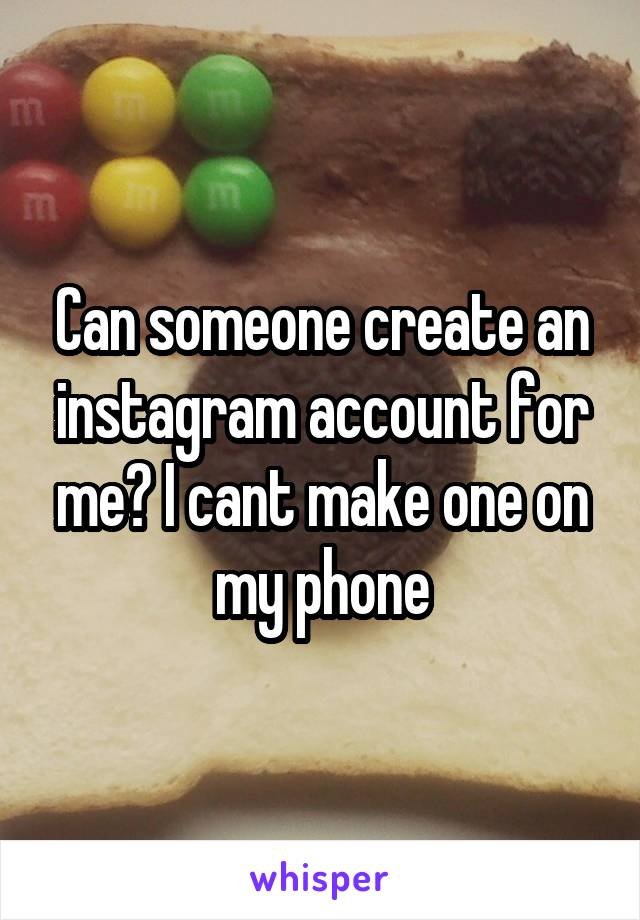 Can someone create an instagram account for me? I cant make one on my phone