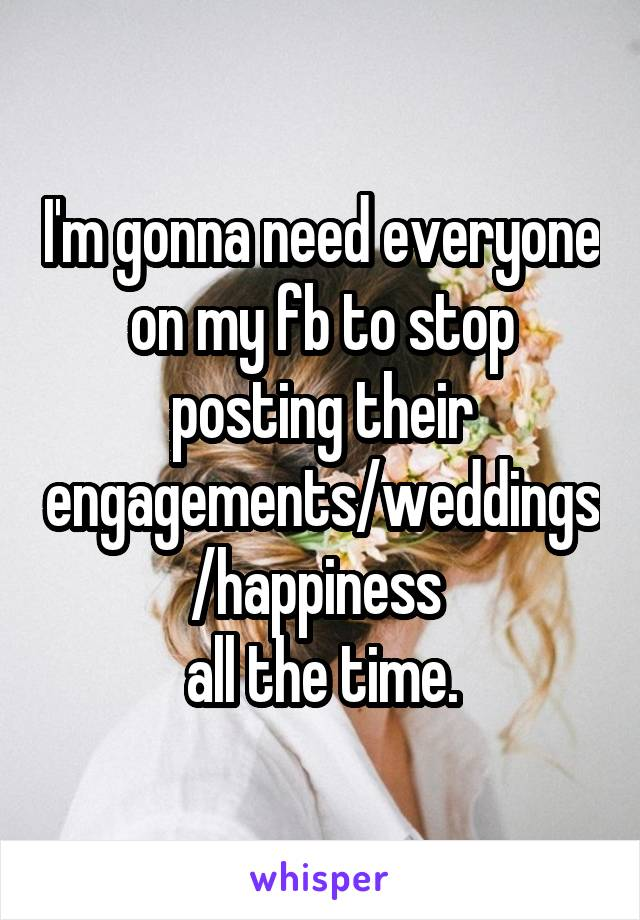 I'm gonna need everyone on my fb to stop posting their engagements/weddings/happiness  all the time.