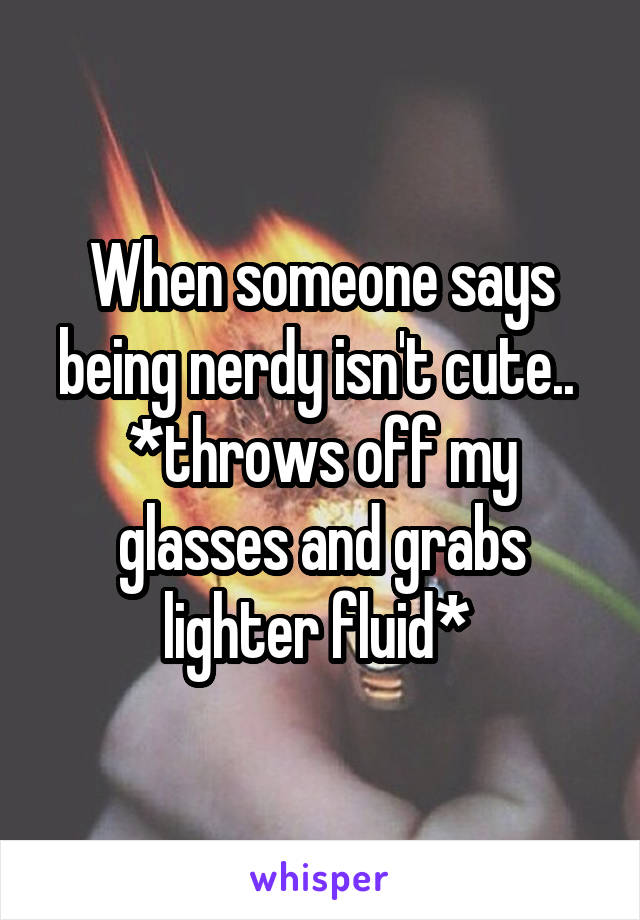When someone says being nerdy isn't cute..  *throws off my glasses and grabs lighter fluid*