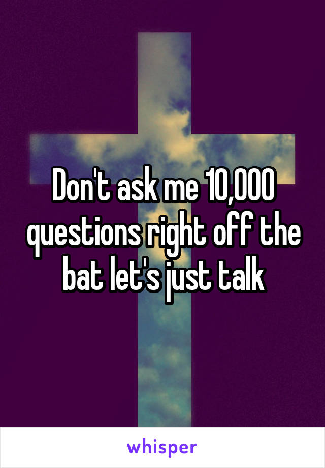 Don't ask me 10,000 questions right off the bat let's just talk