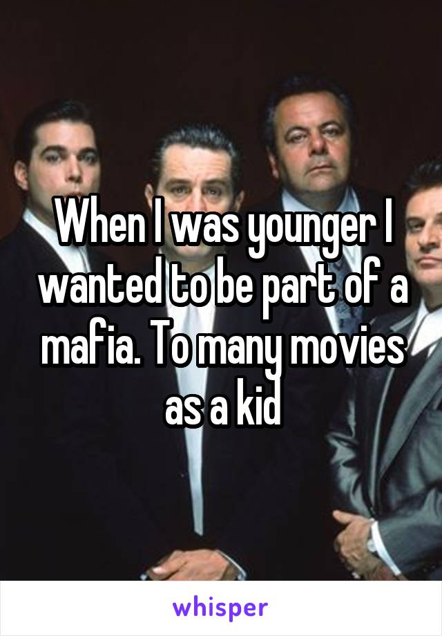 When I was younger I wanted to be part of a mafia. To many movies as a kid