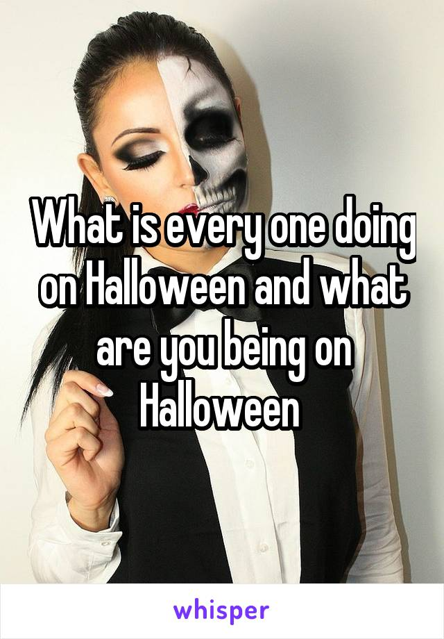What is every one doing on Halloween and what are you being on Halloween