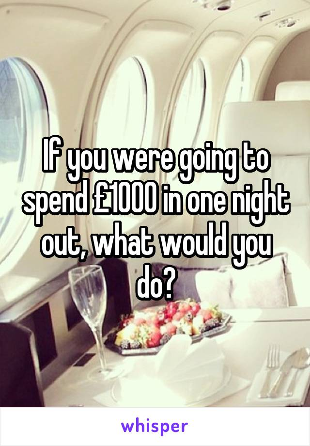 If you were going to spend £1000 in one night out, what would you do?