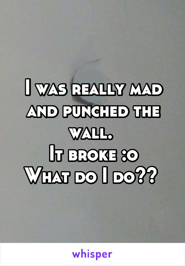 I was really mad and punched the wall.  It broke :o What do I do??