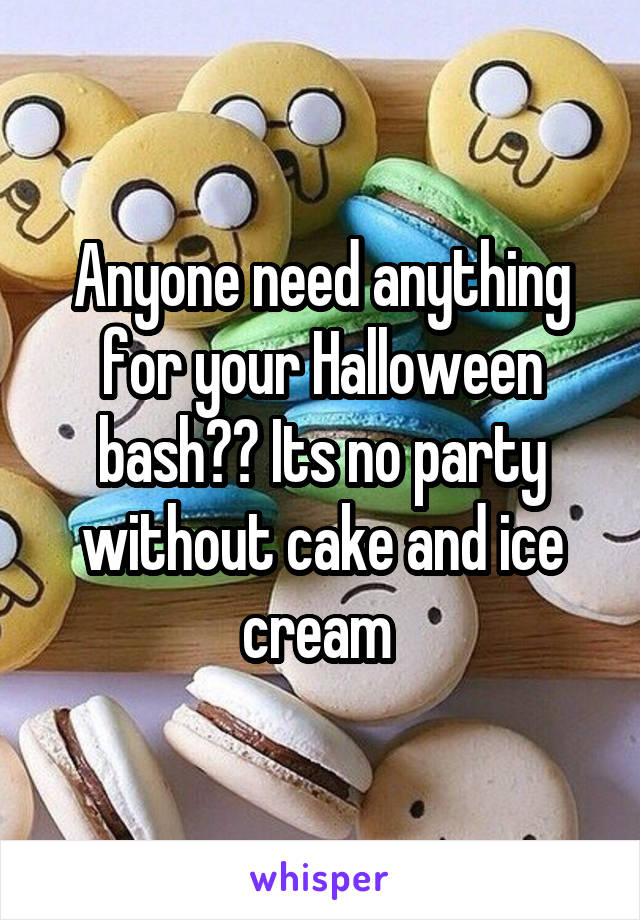 Anyone need anything for your Halloween bash?? Its no party without cake and ice cream
