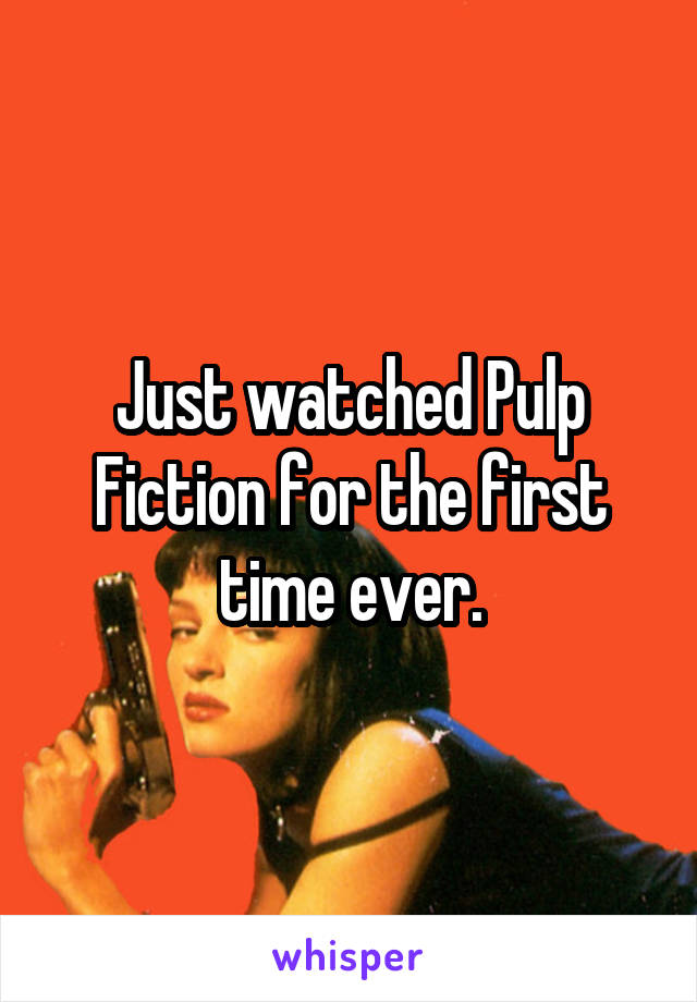 Just watched Pulp Fiction for the first time ever.