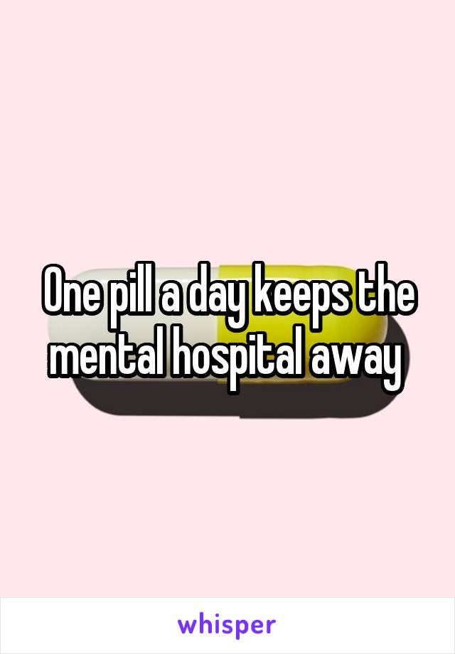 One pill a day keeps the mental hospital away