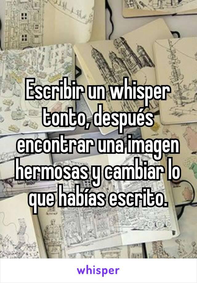 Escribir un whisper tonto, después encontrar una imagen hermosas y cambiar lo que habías escrito.