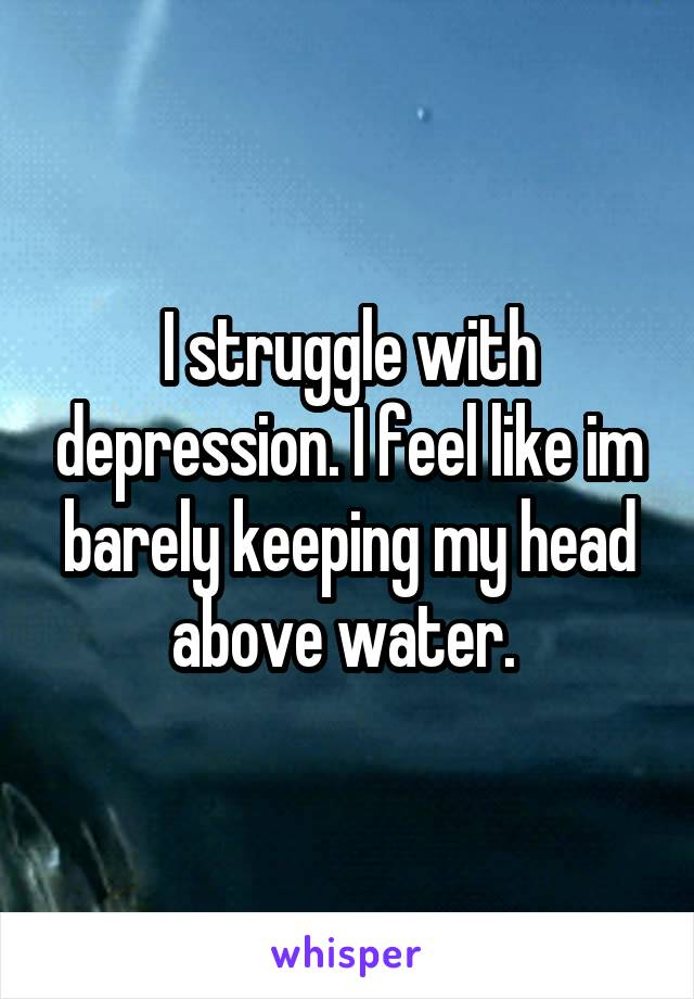 I struggle with depression. I feel like im barely keeping my head above water.
