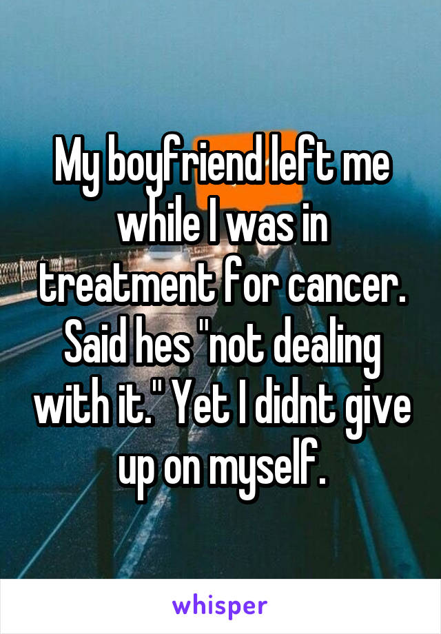 """My boyfriend left me while I was in treatment for cancer. Said hes """"not dealing with it."""" Yet I didnt give up on myself."""