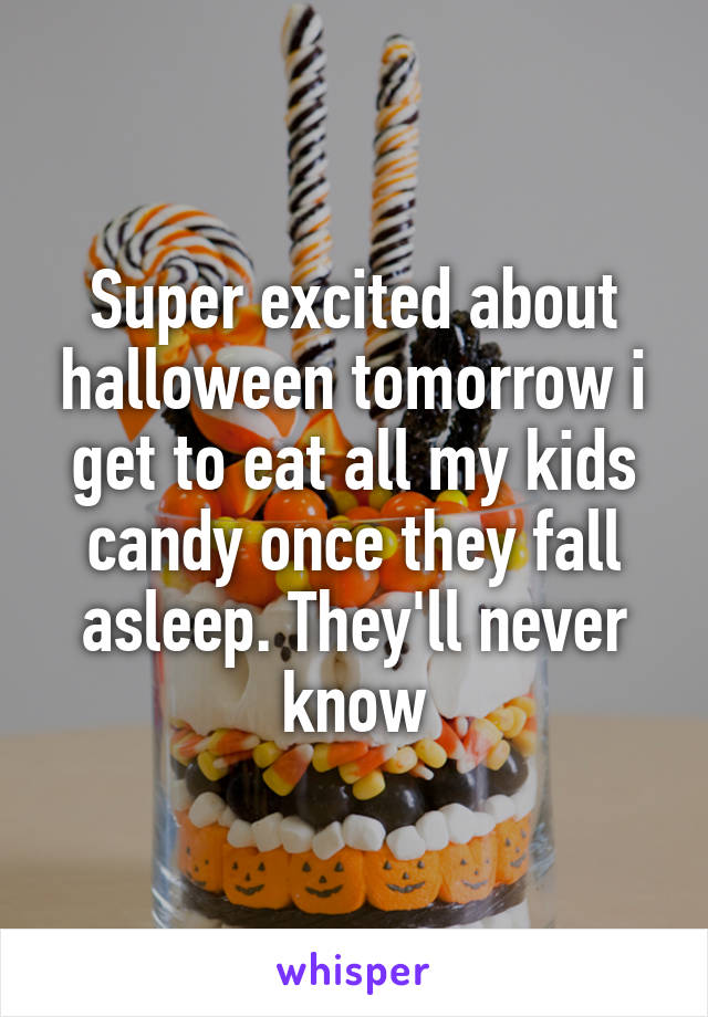 Super excited about halloween tomorrow i get to eat all my kids candy once they fall asleep. They'll never know