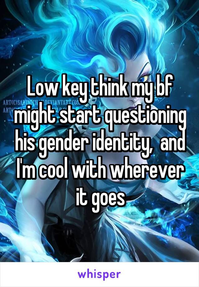 Low key think my bf might start questioning his gender identity,  and I'm cool with wherever it goes