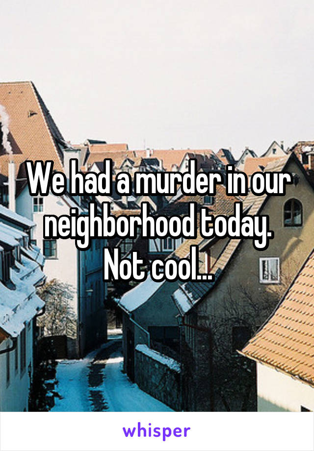 We had a murder in our neighborhood today. Not cool...