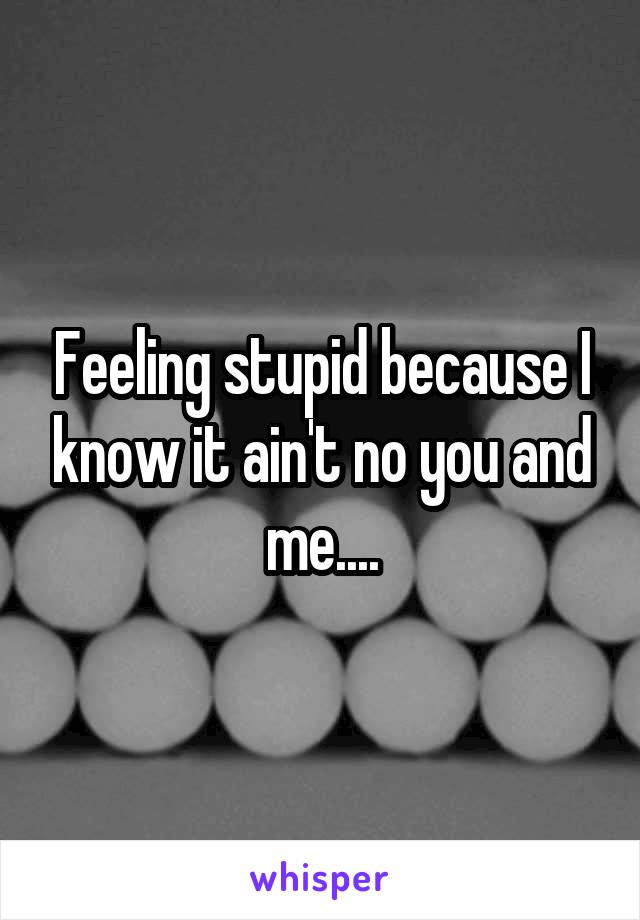 Feeling stupid because I know it ain't no you and me....
